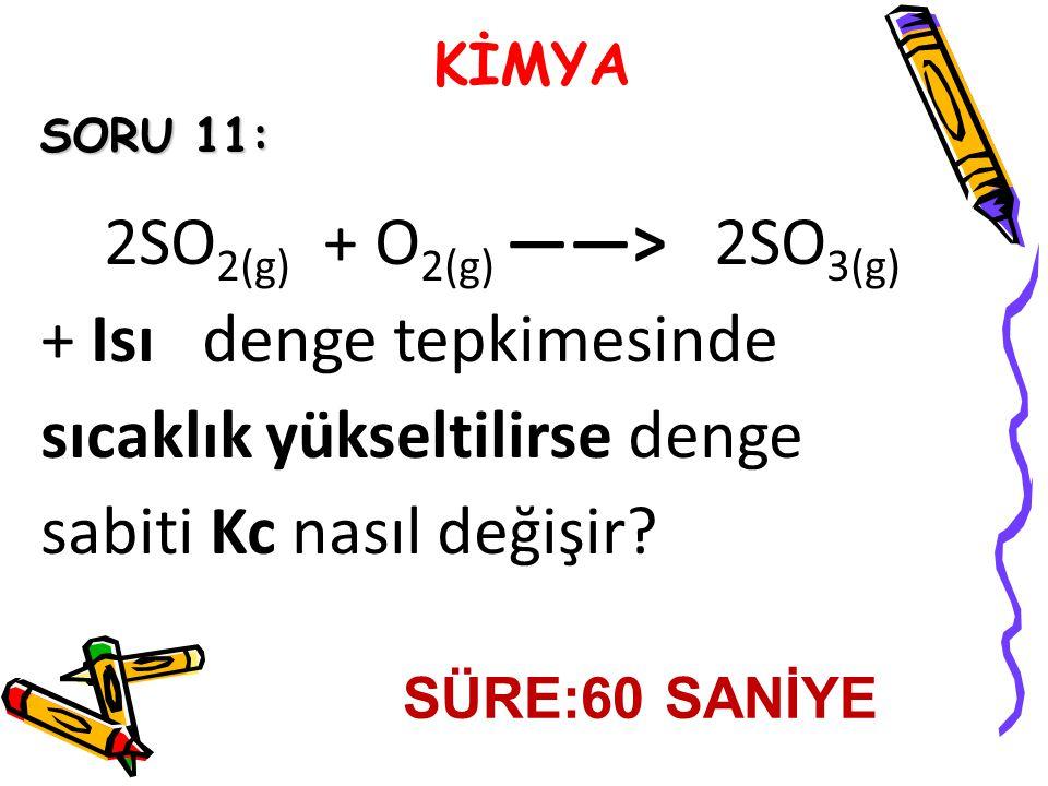 KİMYA SORU 11: 2SO 2(g) + O 2(g) ——˃ 2SO 3(g) + Isı denge tepkimesinde sıcaklık yükseltilirse denge sabiti Kc nasıl değişir.