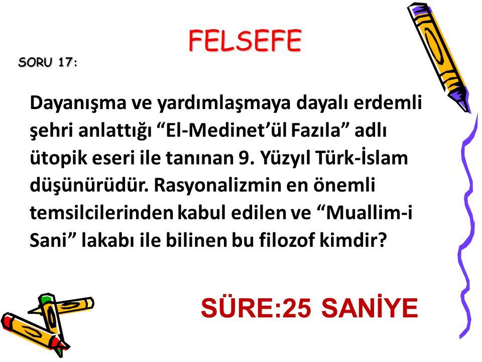 FELSEFE SORU 17: Dayanışma ve yardımlaşmaya dayalı erdemli şehri anlattığı El-Medinet'ül Fazıla adlı ütopik eseri ile tanınan 9.