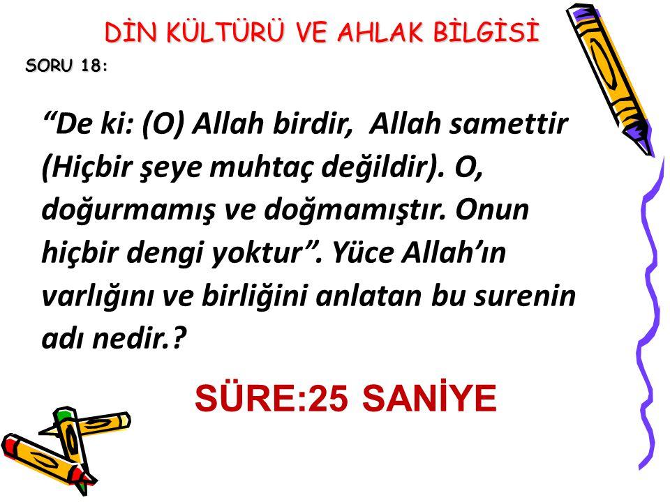 SORU 18: De ki: (O) Allah birdir, Allah samettir (Hiçbir şeye muhtaç değildir).