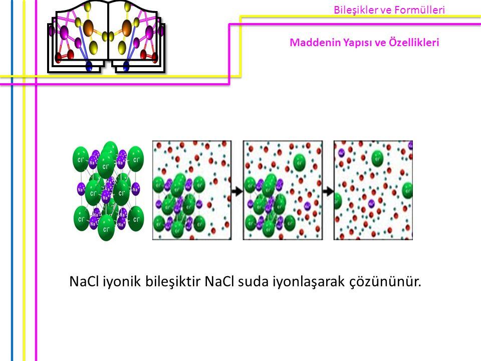 NaCl iyonik bileşiktir NaCl suda iyonlaşarak çözününür. Maddenin Yapısı ve Özellikleri Bileşikler ve Formülleri