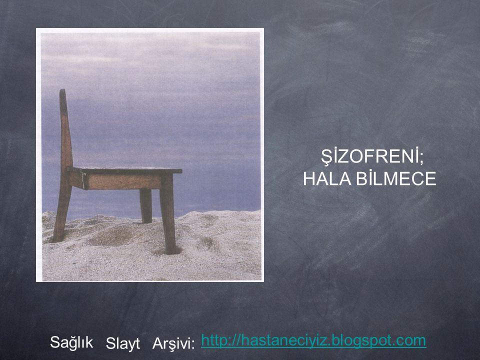 ŞİZOFRENİ; HALA BİLMECE Sağlık SlaytArşivi: http://hastaneciyiz.blogspot.com