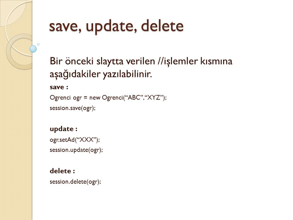 """save, update, delete Bir önceki slaytta verilen //işlemler kısmına aşa ğ ıdakiler yazılabilinir. save : Ogrenci ogr = new Ogrenci(""""ABC"""",""""XYZ""""); sessio"""