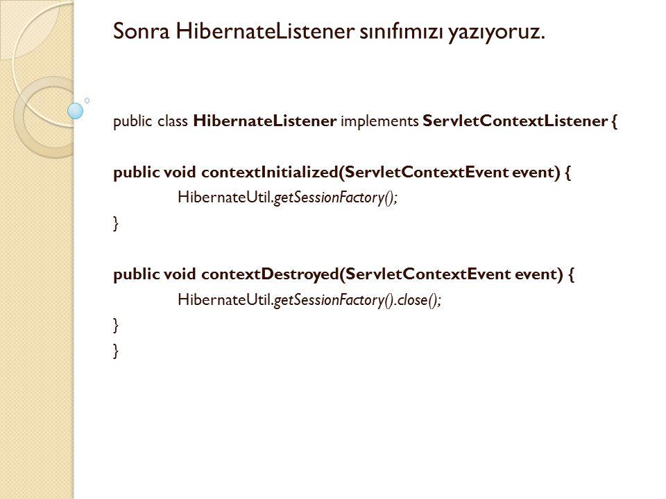 Sonra HibernateListener sınıfımızı yazıyoruz. public class HibernateListener implements ServletContextListener { public void contextInitialized(Servle