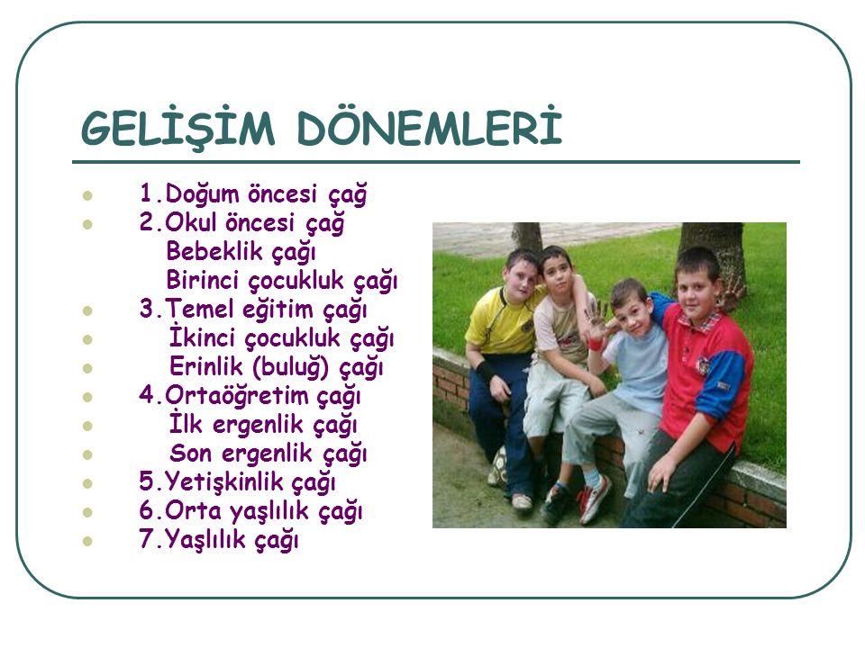 GELİŞİM DÖNEMLERİ 1.Doğum öncesi çağ 2.Okul öncesi çağ Bebeklik çağı Birinci çocukluk çağı 3.Temel eğitim çağı İkinci çocukluk çağı Erinlik (buluğ) çağı 4.Ortaöğretim çağı İlk ergenlik çağı Son ergenlik çağı 5.Yetişkinlik çağı 6.Orta yaşlılık çağı 7.Yaşlılık çağı