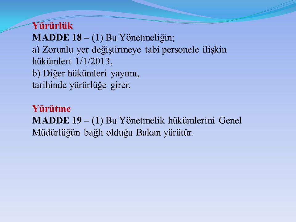 Yürürlük MADDE 18 – (1) Bu Yönetmeliğin; a) Zorunlu yer değiştirmeye tabi personele ilişkin hükümleri 1/1/2013, b) Diğer hükümleri yayımı, tarihinde yürürlüğe girer.