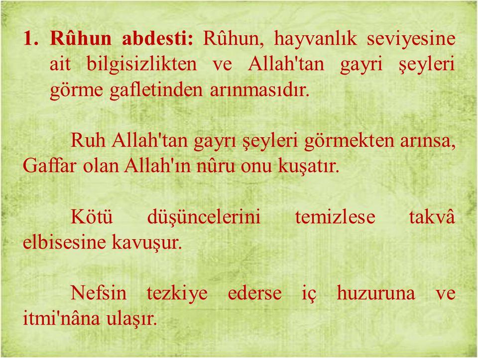 1.Rûhun abdesti: Rûhun, hayvanlık seviyesine ait bilgisizlikten ve Allah tan gayri şeyleri görme gafletinden arınmasıdır.