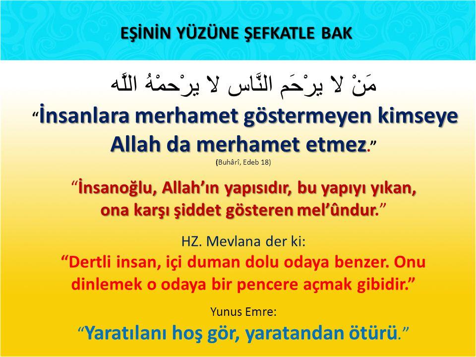 EŞİNİN YÜZÜNE ŞEFKATLE BAK مَنْ لا يرْحَم النَّاس لا يرْحمْهُ اللَّه İnsanlara merhamet göstermeyen kimseye İnsanlara merhamet göstermeyen kimseye Allah da merhamet etmez Allah da merhamet etmez. (Buhârî, Edeb 18) İnsanoğlu, Allah'ın yapısıdır, bu yapıyı yıkan, İnsanoğlu, Allah'ın yapısıdır, bu yapıyı yıkan, ona karşı şiddet gösteren mel'ûndur ona karşı şiddet gösteren mel'ûndur. HZ.