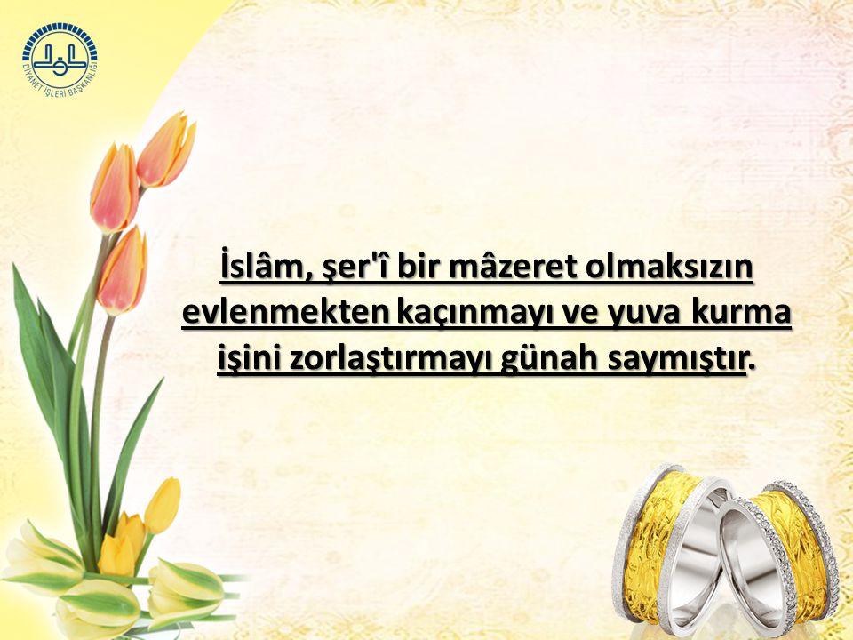 İslâm, şer'î bir mâzeret olmaksızın evlenmekten kaçınmayı ve yuva kurma işini zorlaştırmayı günah saymıştır.