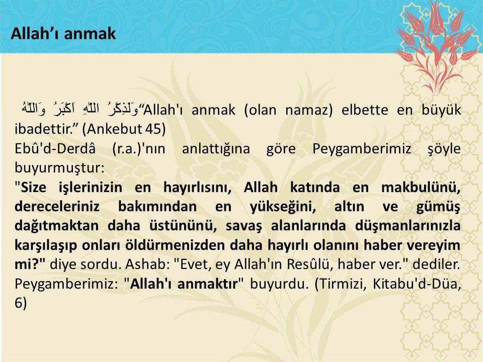 "Allah'ı anmak وَلَذِكْرُ اللّٰهِ اَكْبَرُ وَاللّٰهُ ""Allah'ı anmak (olan namaz) elbette en büyük ibadettir."" (Ankebut 45) Ebû'd-Derdâ (r.a.)'nın anlat"
