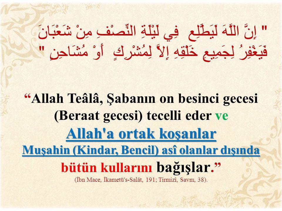  إِنَّ اللَّهَ لَيَطَّلِع فِي لَيْلَةِ النِّصْفِ مِنْ شَعْبَانَ فَيَغْفِرُ لِجَمِيعِ خَلْقِهِ إِلاَّ لِمُشْرِكٍ أَوْ مُشَاحِنٍ   Allah Teâlâ, Şabanın on besinci gecesi (Beraat gecesi) tecelli eder ve Allah a ortak koşanlar Muşahin (Kindar, Bencil) asî olanlar dışında bütün kullarını bağışlar. (İbn Mace, İkametü s-Salât, 191; Tirmizî, Savm, 38).
