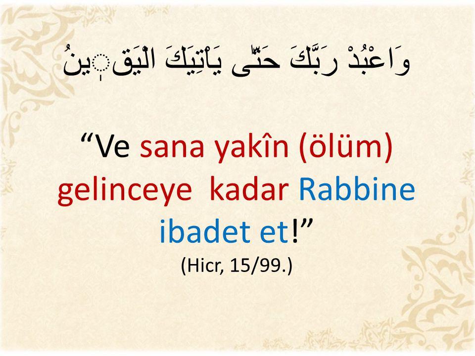 وَاعْبُدْ رَبَّكَ حَتّٰى يَاْتِيَكَ الْيَقينُ Ve sana yakîn (ölüm) gelinceye kadar Rabbine ibadet et! (Hicr, 15/99.)