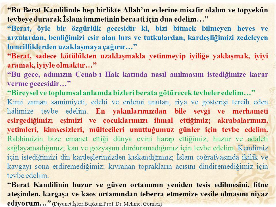 Bu Berat Kandilinde hep birlikte Allah'ın evlerine misafir olalım ve topyekûn tevbeye durarak İslam ümmetinin beraati için dua edelim… Berat, öyle bir özgürlük gecesidir ki, bizi bitmek bilmeyen heves ve arzulardan, benliğimizi esir alan hırs ve tutkulardan, kardeşliğimizi zedeleyen bencilliklerden uzaklaşmaya çağırır… Berat, sadece kötülükten uzaklaşmakla yetinmeyip iyiliğe yaklaşmak, iyiyi aramak, iyiyle olmaktır… Bu gece, adımızın Cenab-ı Hak katında nasıl anılmasını istediğimize karar verme gecesidir… Bireysel ve toplumsal anlamda bizleri berata götürecek tevbeler edelim… Kimi zaman samimiyeti, edebi ve erdemi unutan, riya ve gösterişi tercih eden hâlimize tevbe edelim.