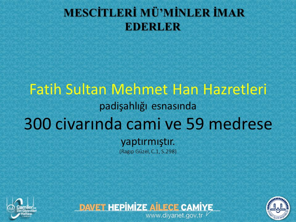 Fatih Sultan Mehmet Han Hazretleri padişahlığı esnasında 300 civarında cami ve 59 medrese yaptırmıştır. (Ragıp Güzel, C.1, S.298) MESCİTLERİ MÜ'MİNLER