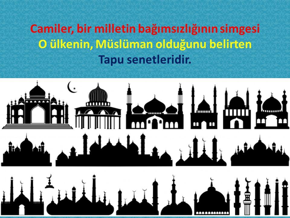 Camiler, bir milletin bağımsızlığının simgesi O ülkenin, Müslüman olduğunu belirten Tapu senetleridir.
