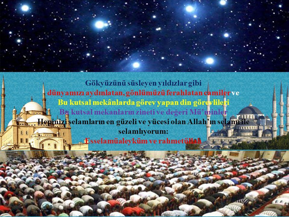 Gökyüzünü süsleyen yıldızlar gibi dünyamızı aydınlatan, gönlümüzü ferahlatan camiler ve Bu kutsal mekânlarda görev yapan din görevlileri Bu kutsal mek