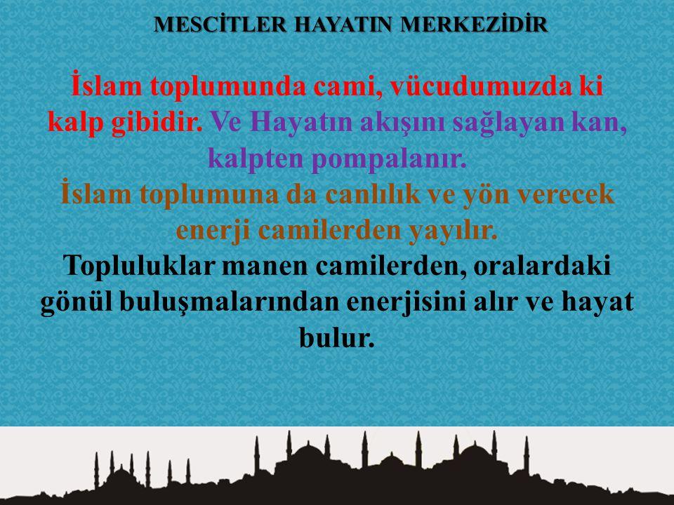 İslam toplumunda cami, vücudumuzda ki kalp gibidir. Ve Hayatın akışını sağlayan kan, kalpten pompalanır. İslam toplumuna da canlılık ve yön verecek en