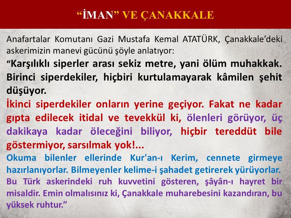 Anafartalar Komutanı Gazi Mustafa Kemal ATATÜRK, Çanakkale'deki askerimizin manevi gücünü şöyle anlatıyor: Karşılıklı siperler arası sekiz metre, yani ölüm muhakkak.