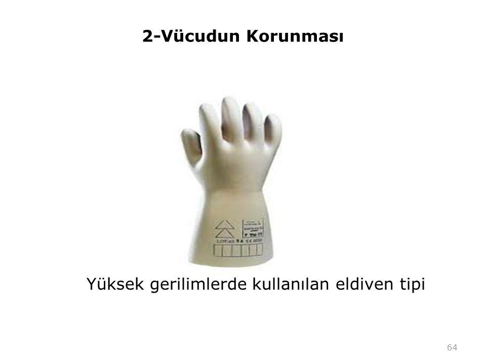 2-Vücudun Korunması Yüksek gerilimlerde kullanılan eldiven tipi 64
