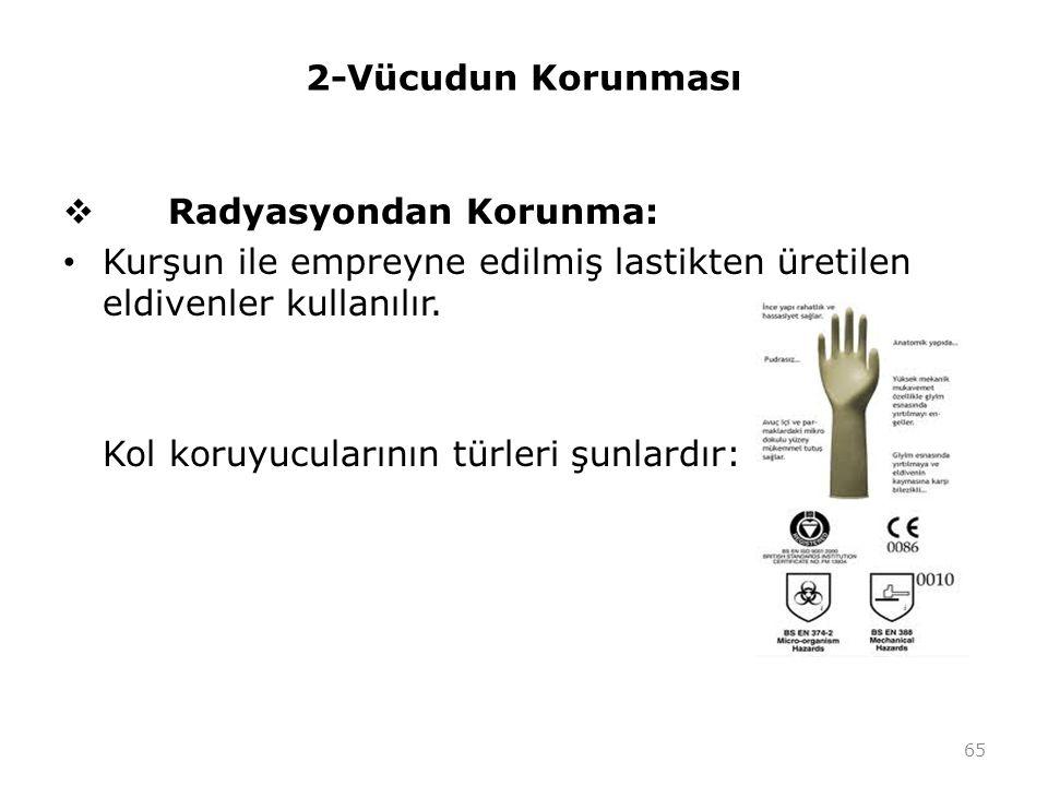 2-Vücudun Korunması  Radyasyondan Korunma: Kurşun ile empreyne edilmiş lastikten üretilen eldivenler kullanılır. Kol koruyucularının türleri şunlardı