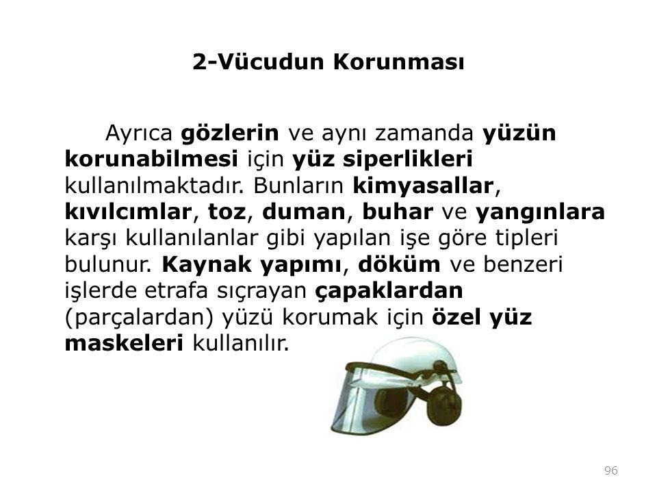 2-Vücudun Korunması Ayrıca gözlerin ve aynı zamanda yüzün korunabilmesi için yüz siperlikleri kullanılmaktadır. Bunların kimyasallar, kıvılcımlar, toz
