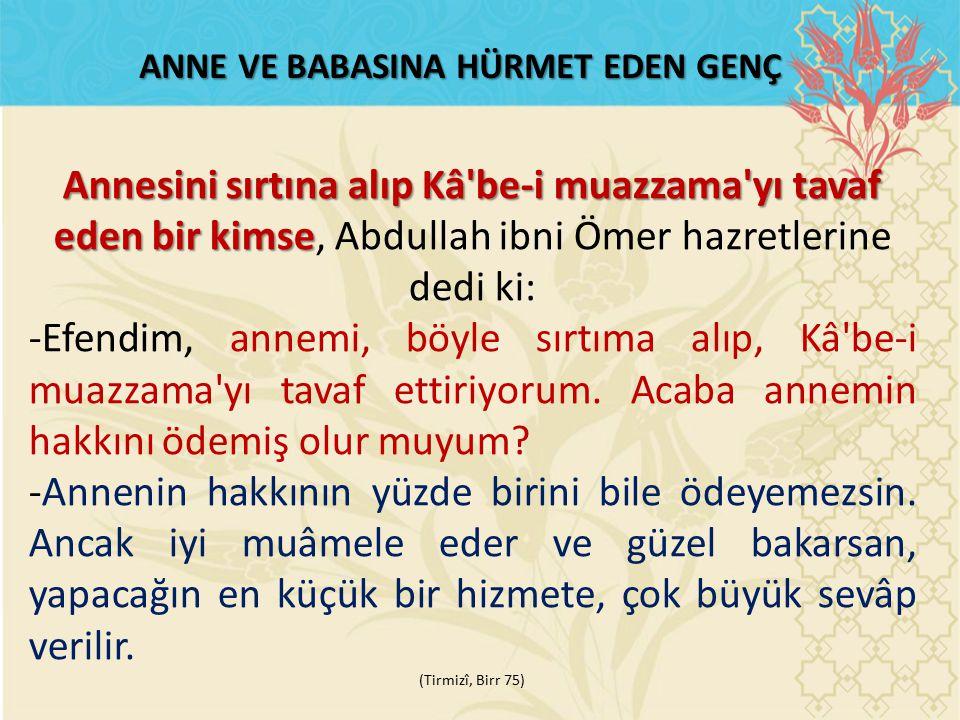 ANNE VE BABASINA HÜRMET EDEN GENÇ Annesini sırtına alıp Kâ be-i muazzama yı tavaf eden bir kimse Annesini sırtına alıp Kâ be-i muazzama yı tavaf eden bir kimse, Abdullah ibni Ömer hazretlerine dedi ki: -Efendim, annemi, böyle sırtıma alıp, Kâ be-i muazzama yı tavaf ettiriyorum.