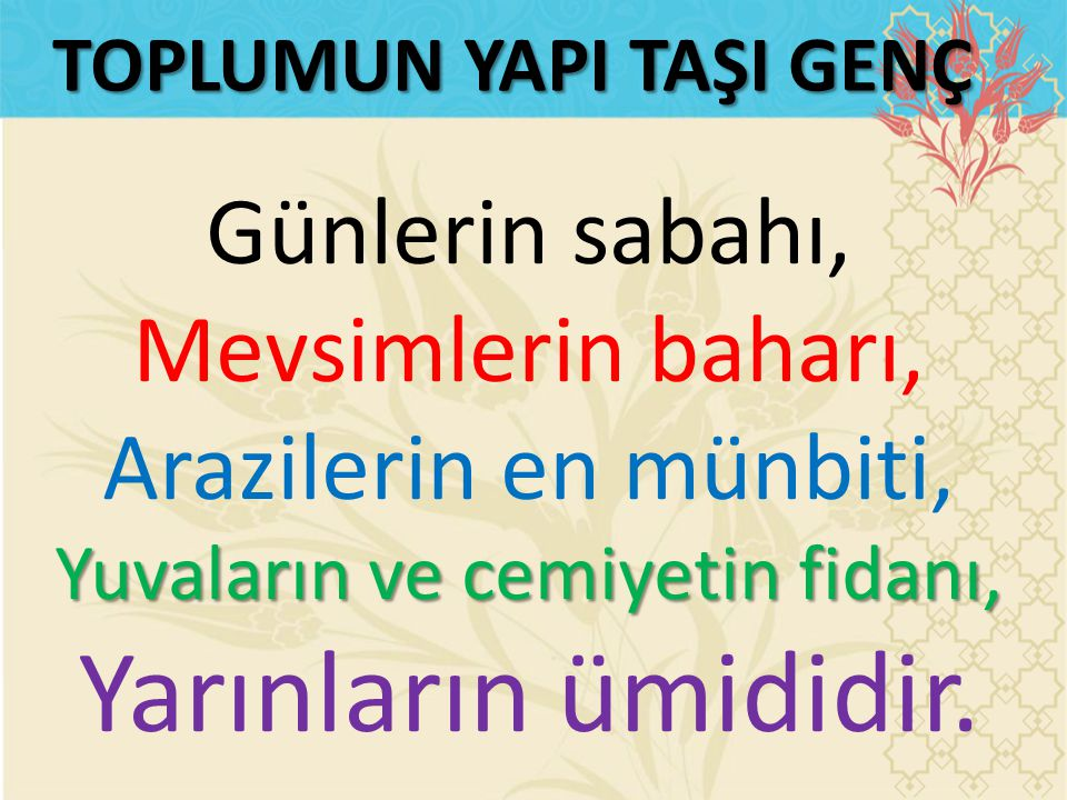 ALLAH, KENDİNE İTAAT EDEN GENCİ SEVER إِنَّ الّٰلهَ يُحِبُّ الشَّابَّ الَّذِى يُفْنِى شَبَابَهُ فِى طَاعَةِ اللّٰهِ Allah, Gençliğini, kendisine itaat etmekle geçiren genci sever (Aclunî, Keşfu'l Hafa, hadis no:748)