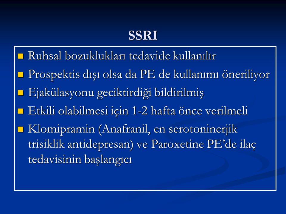SSRI Ruhsal bozuklukları tedavide kullanılır Ruhsal bozuklukları tedavide kullanılır Prospektis dışı olsa da PE de kullanımı öneriliyor Prospektis dışı olsa da PE de kullanımı öneriliyor Ejakülasyonu geciktirdiği bildirilmiş Ejakülasyonu geciktirdiği bildirilmiş Etkili olabilmesi için 1-2 hafta önce verilmeli Etkili olabilmesi için 1-2 hafta önce verilmeli Klomipramin (Anafranil, en serotoninerjik trisiklik antidepresan) ve Paroxetine PE'de ilaç tedavisinin başlangıcı Klomipramin (Anafranil, en serotoninerjik trisiklik antidepresan) ve Paroxetine PE'de ilaç tedavisinin başlangıcı