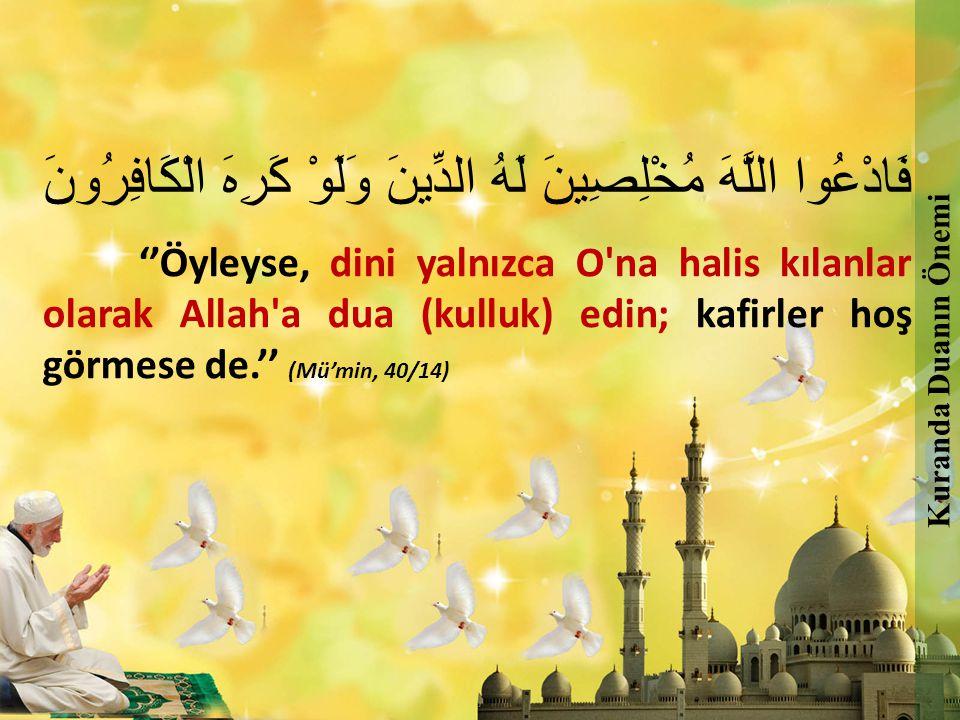 فَادْعُوا اللَّهَ مُخْلِصِينَ لَهُ الدِّينَ وَلَوْ كَرِهَ الْكَافِرُونَ ''Öyleyse, dini yalnızca O'na halis kılanlar olarak Allah'a dua (kulluk) edin;