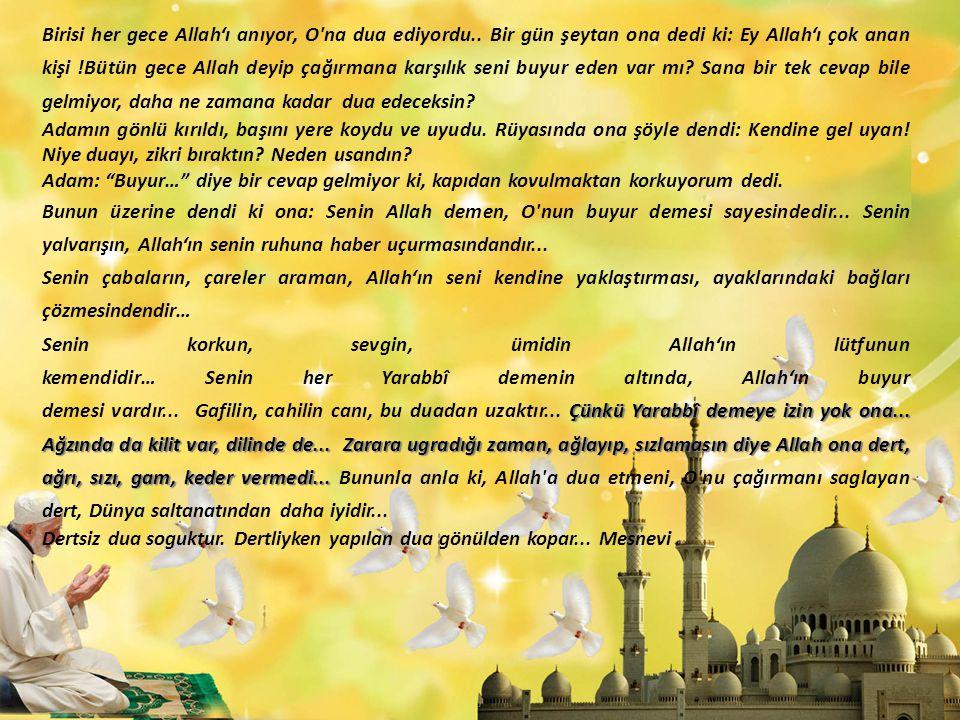 Birisi her gece Allah'ı anıyor, O'na dua ediyordu.. Bir gün şeytan ona dedi ki: Ey Allah'ı çok anan kişi !Bütün gece Allah deyip çağırmana karşılık se