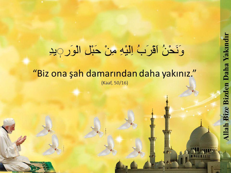 "وَنَحْنُ اَقْرَبُ اِلَيْهِ مِنْ حَبْلِ الْوَريدِ ""Biz ona şah damarından daha yakınız."" (Kaaf, 50/16) Allah Bize Bizden Daha Yakındır"