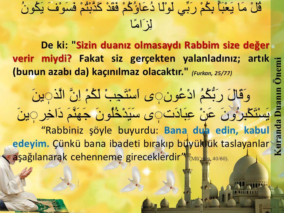 فَادْعُوا اللَّهَ مُخْلِصِينَ لَهُ الدِّينَ وَلَوْ كَرِهَ الْكَافِرُونَ ''Öyleyse, dini yalnızca O na halis kılanlar olarak Allah a dua (kulluk) edin; kafirler hoş görmese de.'' (Mü'min, 40/14) Kuranda Duanın Önemi