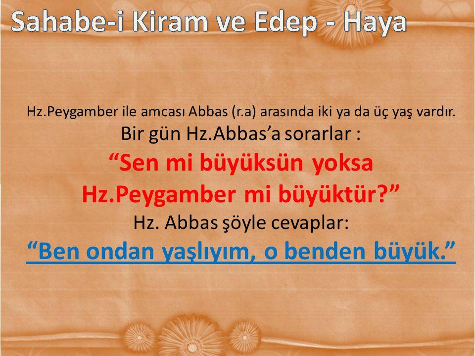 """Hz.Peygamber ile amcası Abbas (r.a) arasında iki ya da üç yaş vardır. Bir gün Hz.Abbas'a sorarlar : """"Sen mi büyüksün yoksa Hz.Peygamber mi büyüktür?"""""""