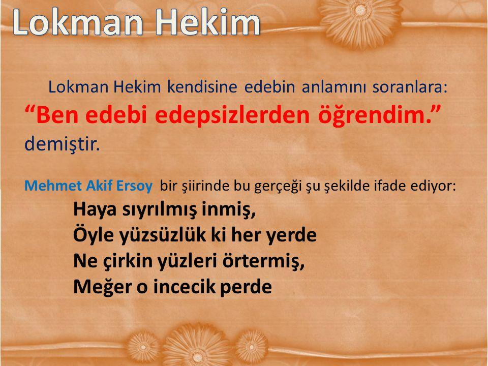 """Lokman Hekim kendisine edebin anlamını soranlara: """"Ben edebi edepsizlerden öğrendim."""" demiştir. Mehmet Akif Ersoy bir şiirinde bu gerçeği şu şekilde i"""