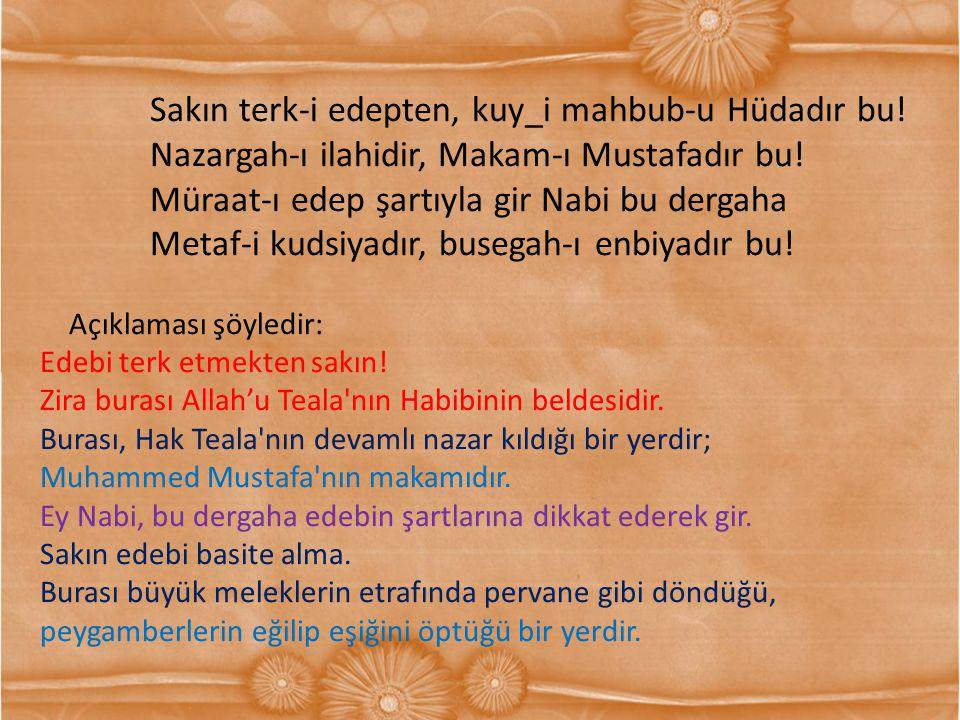 Sakın terk-i edepten, kuy_i mahbub-u Hüdadır bu! Nazargah-ı ilahidir, Makam-ı Mustafadır bu! Müraat-ı edep şartıyla gir Nabi bu dergaha Metaf-i kudsiy