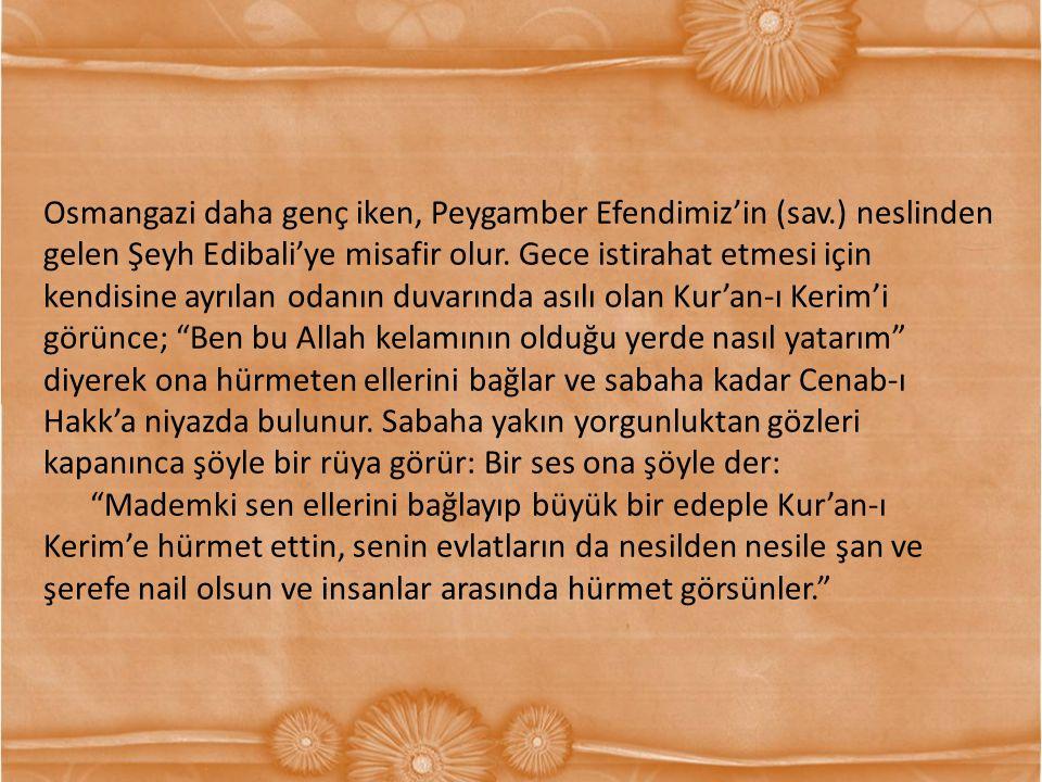 Osmangazi daha genç iken, Peygamber Efendimiz'in (sav.) neslinden gelen Şeyh Edibali'ye misafir olur. Gece istirahat etmesi için kendisine ayrılan oda