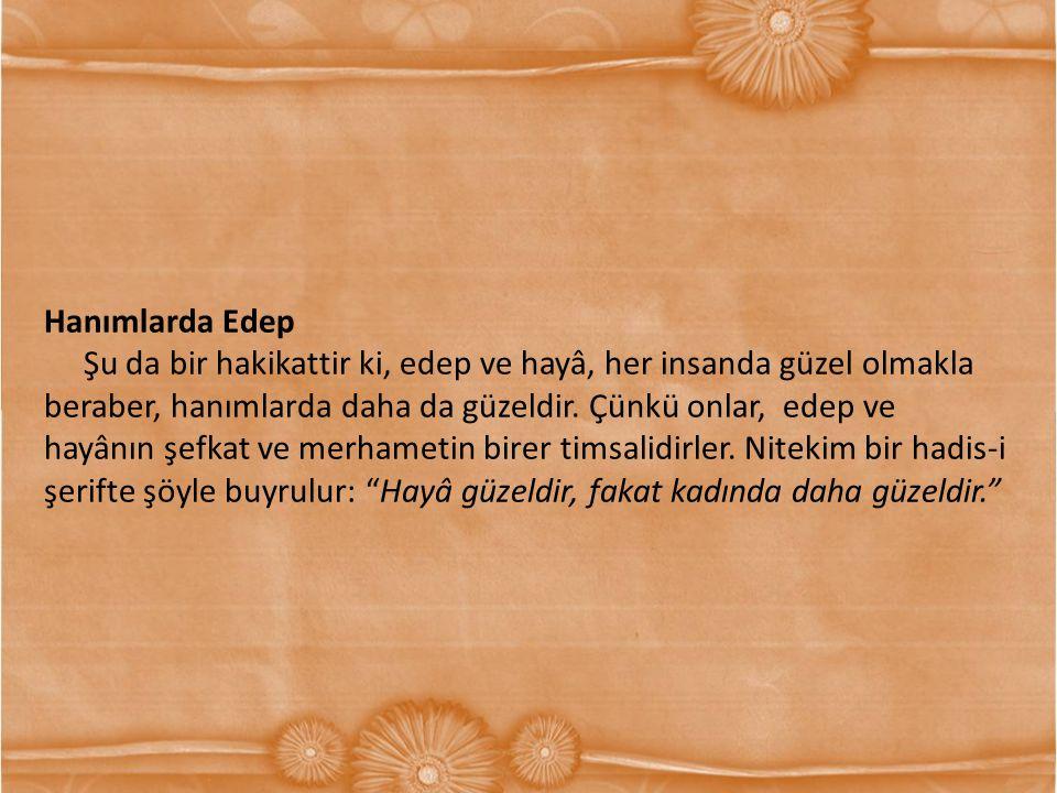 Hanımlarda Edep Şu da bir hakikattir ki, edep ve hayâ, her insanda güzel olmakla beraber, hanımlarda daha da güzeldir. Çünkü onlar, edep ve hayânın şe