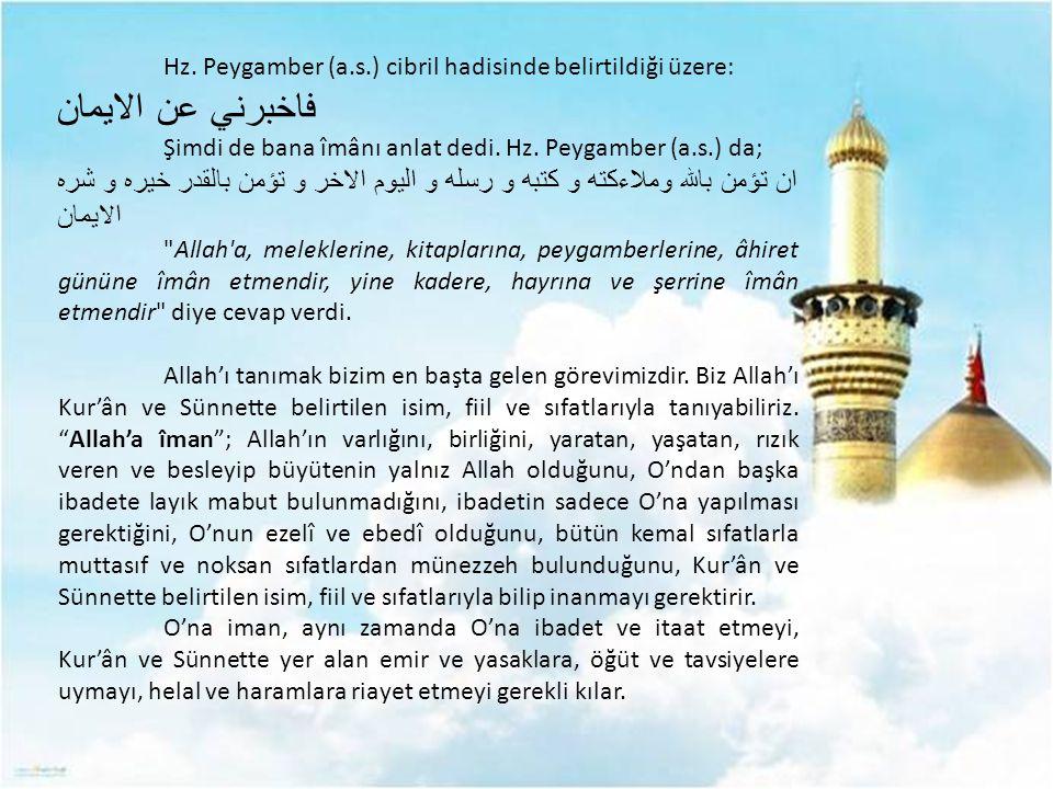 Hz. Peygamber (a.s.) cibril hadisinde belirtildiği üzere: فاخبرني عن الايمان Şimdi de bana îmânı anlat dedi. Hz. Peygamber (a.s.) da; ان تؤمن بالله وم