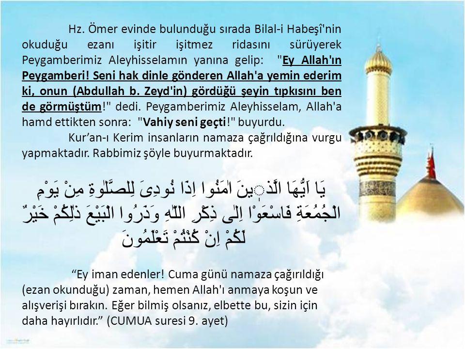 Hz. Ömer evinde bulunduğu sırada Bilal-i Habeşî'nin okuduğu ezanı işitir işitmez ridasını sürüyerek Peygamberimiz Aleyhisselamın yanına gelip: