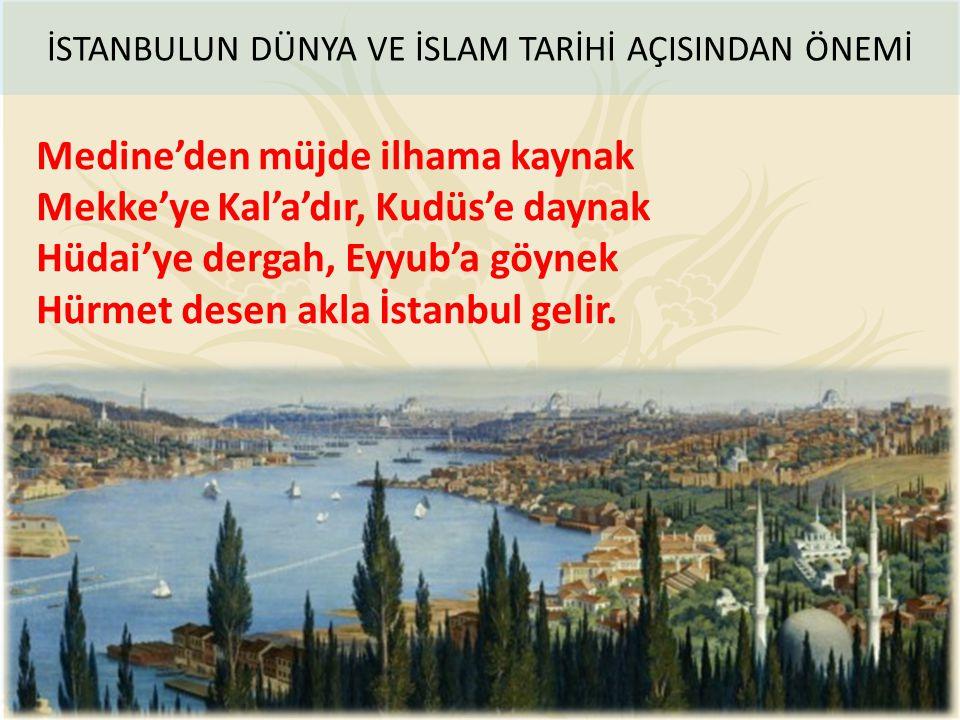Medine'den müjde ilhama kaynak Mekke'ye Kal'a'dır, Kudüs'e daynak Hüdai'ye dergah, Eyyub'a göynek Hürmet desen akla İstanbul gelir. İSTANBULUN DÜNYA V