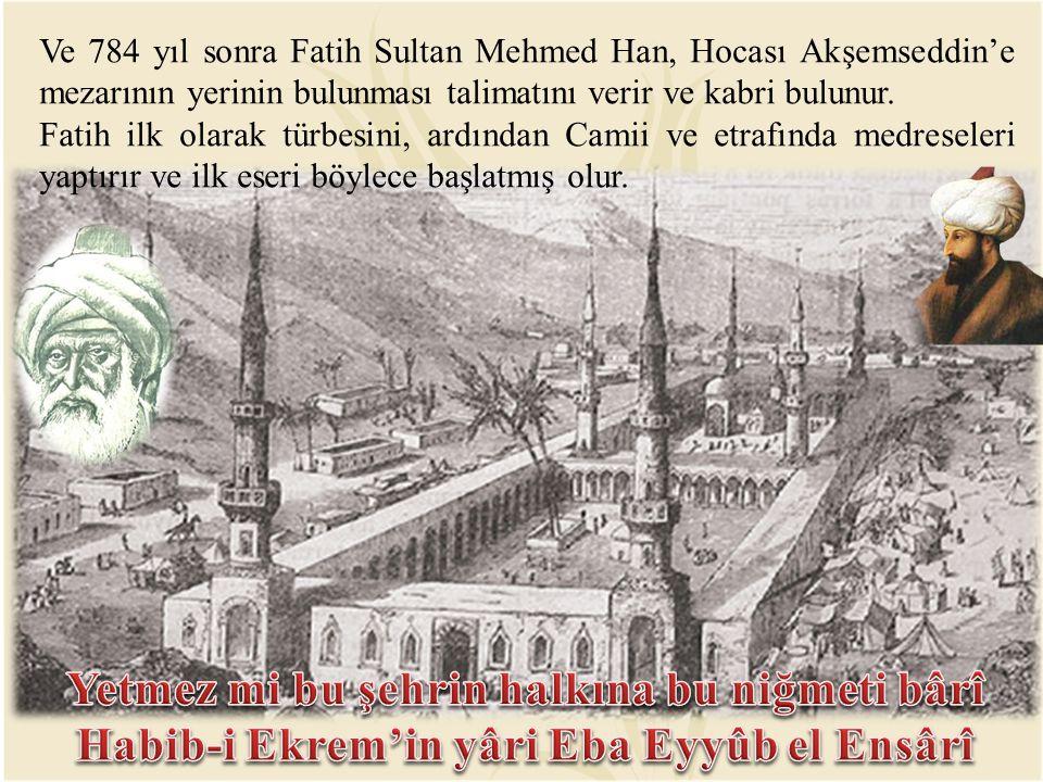 Ve 784 yıl sonra Fatih Sultan Mehmed Han, Hocası Akşemseddin'e mezarının yerinin bulunması talimatını verir ve kabri bulunur. Fatih ilk olarak türbesi