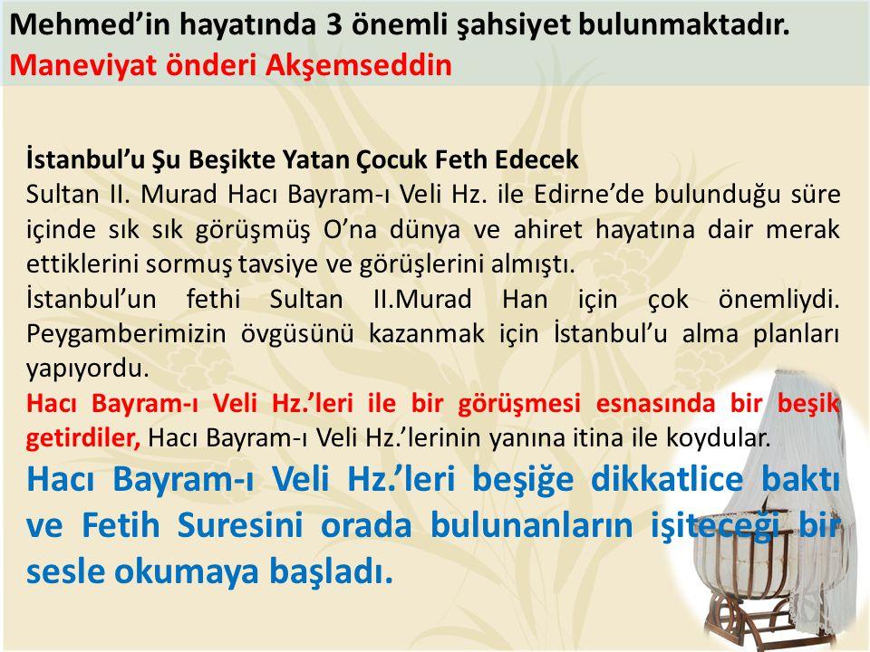 Mehmed'in hayatında 3 önemli şahsiyet bulunmaktadır. Maneviyat önderi Akşemseddin İstanbul'u Şu Beşikte Yatan Çocuk Feth Edecek Sultan II. Murad Hacı