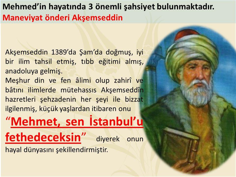 Mehmed'in hayatında 3 önemli şahsiyet bulunmaktadır. Maneviyat önderi Akşemseddin Akşemseddin 1389'da Şam'da doğmuş, iyi bir ilim tahsil etmiş, tıbb e
