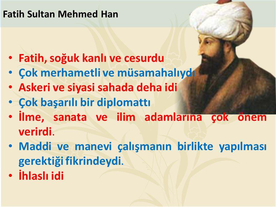 Fatih Sultan Mehmed Han Fatih, soğuk kanlı ve cesurdu Çok merhametli ve müsamahalıydı Askeri ve siyasi sahada deha idi Çok başarılı bir diplomattı İlm