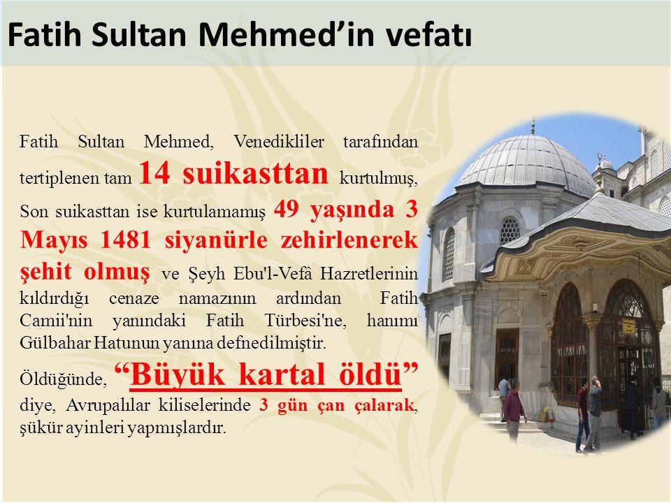 Fatih Sultan Mehmed'in vefatı Fatih Sultan Mehmed, Venedikliler tarafından tertiplenen tam 14 suikasttan kurtulmuş, Son suikasttan ise kurtulamamış 49