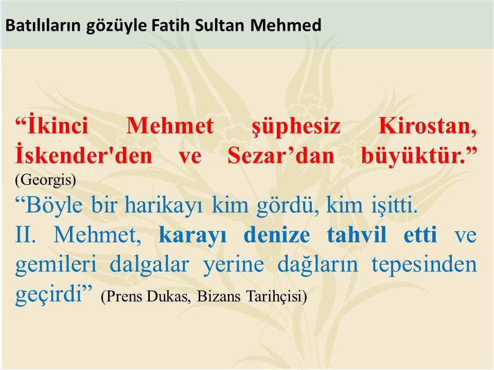 """Batılıların gözüyle Fatih Sultan Mehmed """"İkinci Mehmet şüphesiz Kirostan, İskender'den ve Sezar'dan büyüktür."""" (Georgis) """"Böyle bir harikayı kim gördü"""