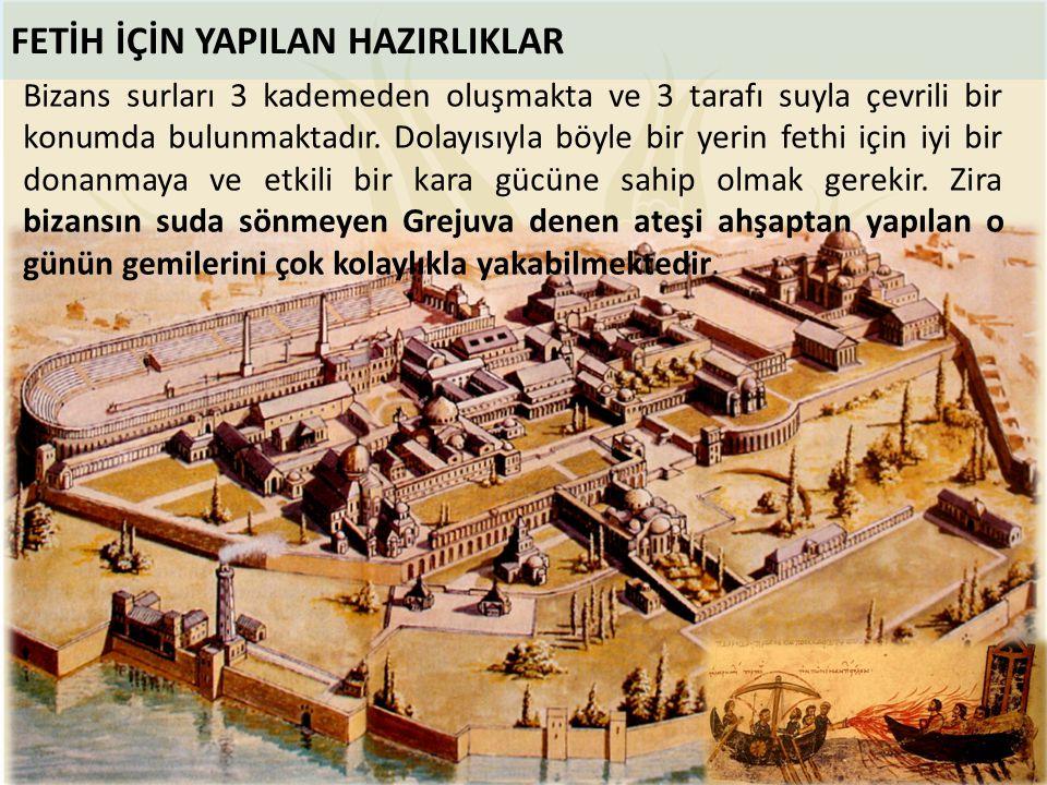 FETİH İÇİN YAPILAN HAZIRLIKLAR Bizans surları 3 kademeden oluşmakta ve 3 tarafı suyla çevrili bir konumda bulunmaktadır. Dolayısıyla böyle bir yerin f