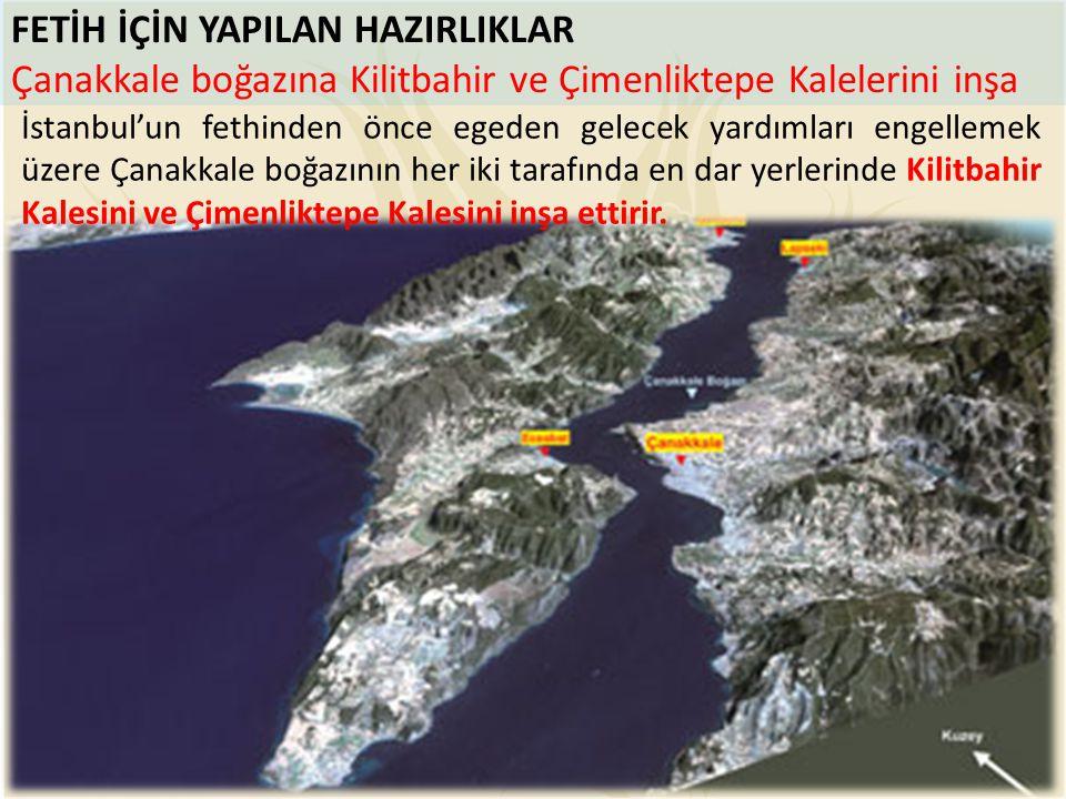 FETİH İÇİN YAPILAN HAZIRLIKLAR Çanakkale boğazına Kilitbahir ve Çimenliktepe Kalelerini inşa İstanbul'un fethinden önce egeden gelecek yardımları enge