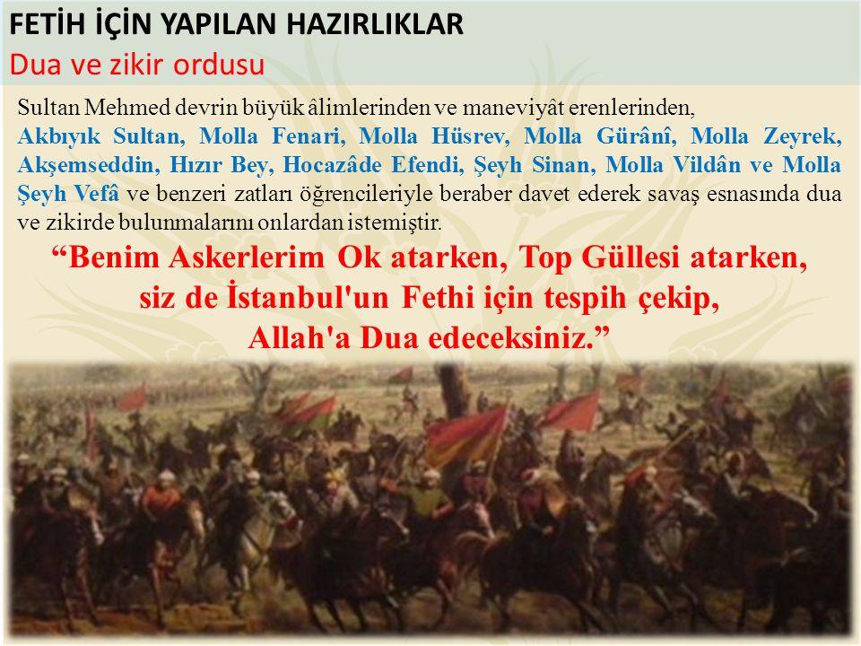 FETİH İÇİN YAPILAN HAZIRLIKLAR Dua ve zikir ordusu Sultan Mehmed devrin büyük âlimlerinden ve maneviyât erenlerinden, Akbıyık Sultan, Molla Fenari, Mo