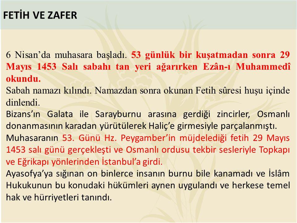 FETİH VE ZAFER 6 Nisan'da muhasara başladı. 53 günlük bir kuşatmadan sonra 29 Mayıs 1453 Salı sabahı tan yeri ağarırken Ezân-ı Muhammedî okundu. Sabah