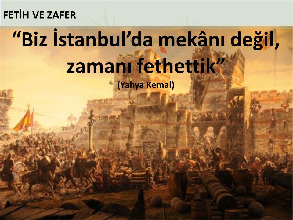 """FETİH VE ZAFER """"Biz İstanbul'da mekânı değil, zamanı fethettik"""" (Yahya Kemal)"""